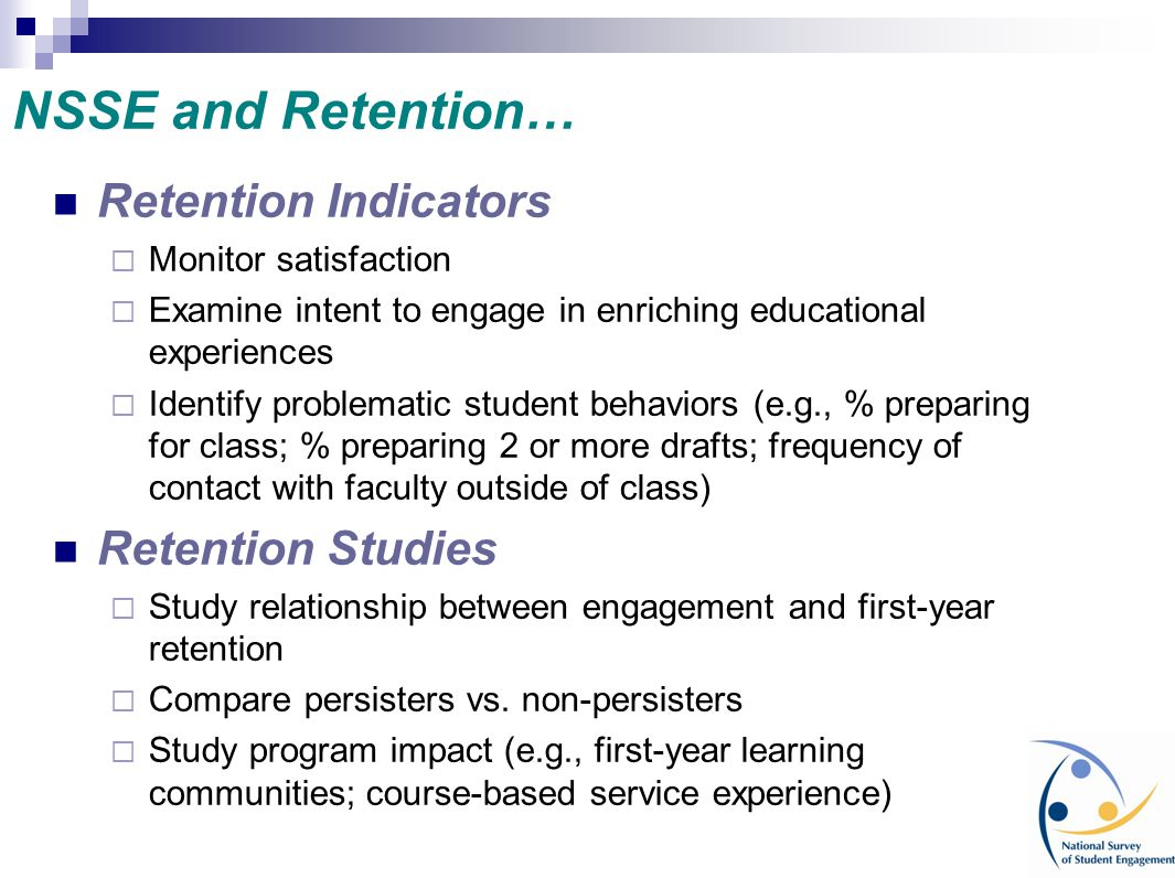 Retention Indicators  Monitor satisfaction  Examine intent to engage in enriching educational experiences  Identify problematic student behaviors (