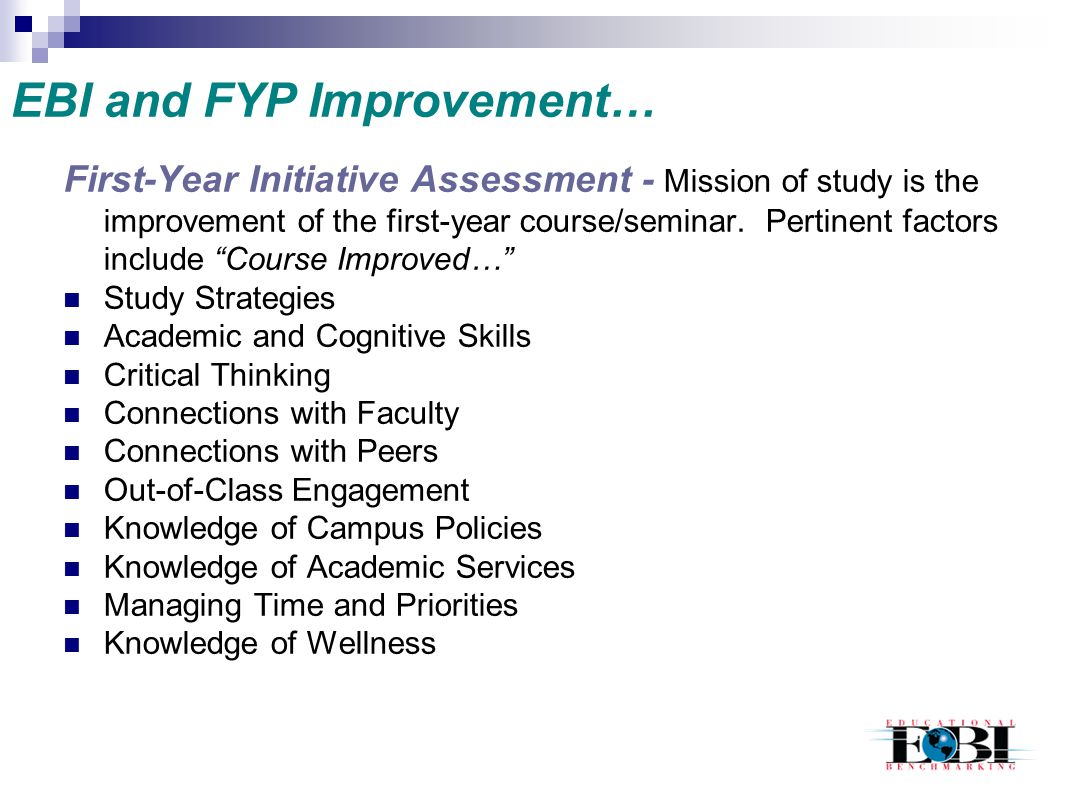 EBI and FYP Improvement… First-Year Initiative Assessment - Mission of study is the improvement of the first-year course/seminar. Pertinent factors in