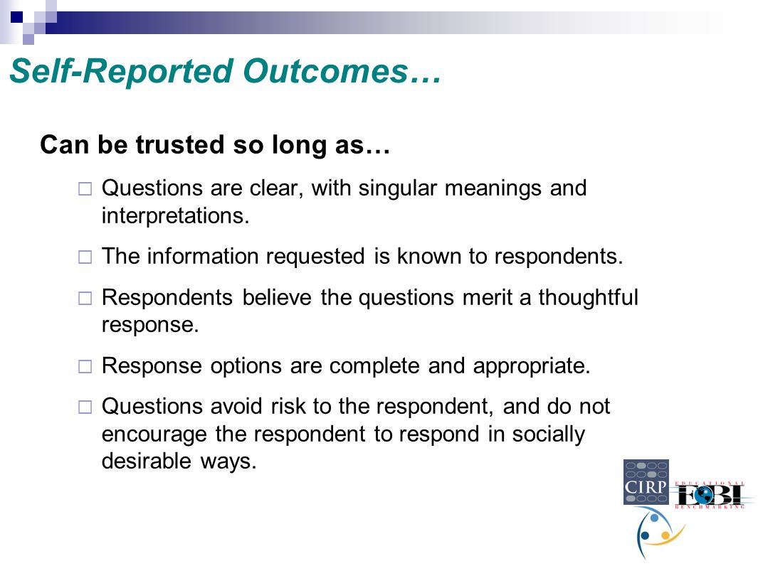 Self-Reported Outcomes… Can be trusted so long as…  Questions are clear, with singular meanings and interpretations.  The information requested is k