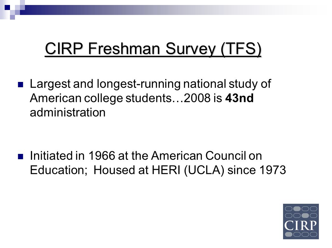 Largest and longest-running national study of American college students…2008 is 43nd administration Initiated in 1966 at the American Council on Educa