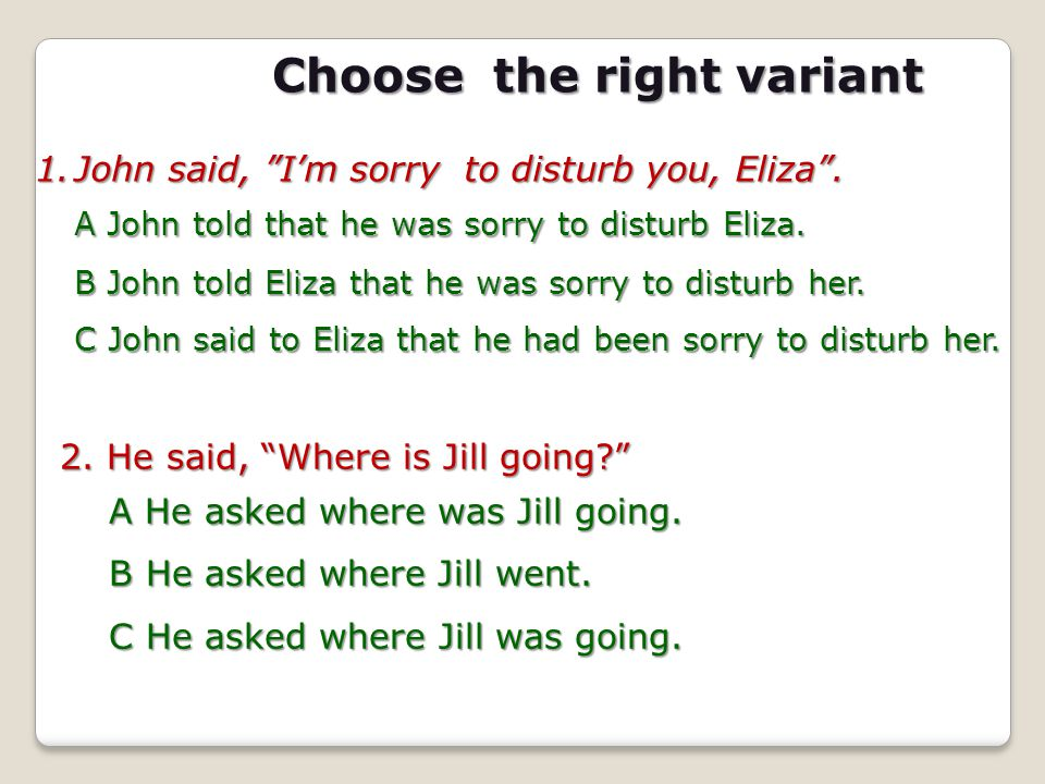 """Choose the right variant 1.J ohn said, """"I'm sorry to disturb you, Eliza"""". A John told that he was sorry to disturb Eliza. B John told Eliza that he wa"""