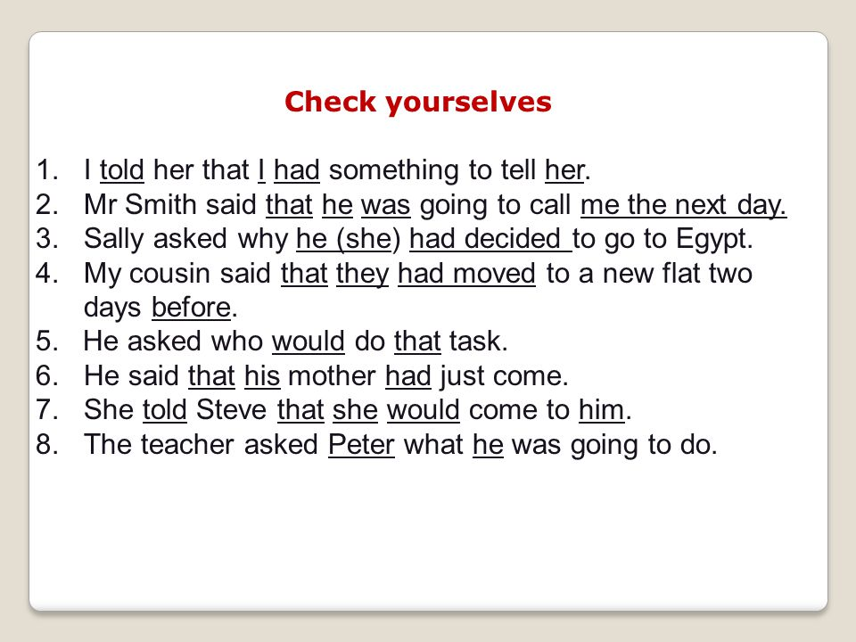 Check yourselves 1.I told her that I had something to tell her. 2.Mr Smith said that he was going to call me the next day. 3.Sally asked why he (she)