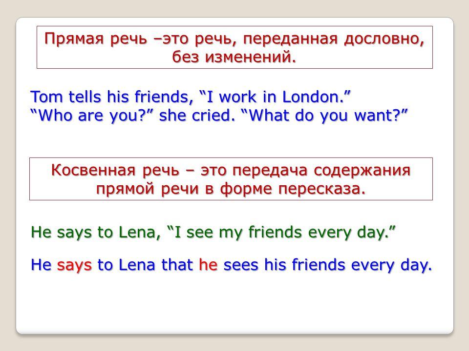 "Прямая речь –это речь, переданная дословно, без изменений. Tom tells his friends, ""I work in London."" ""Who are you?"" she cried. ""What do you want?"" Ко"