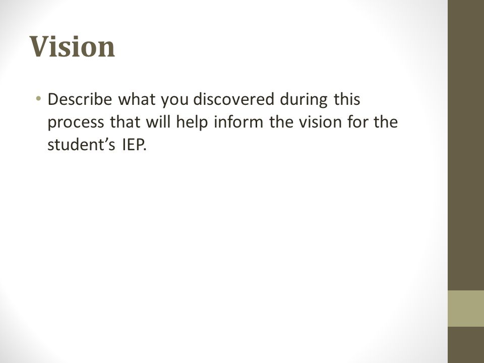 Vision Describe what you discovered during this process that will help inform the vision for the student's IEP.
