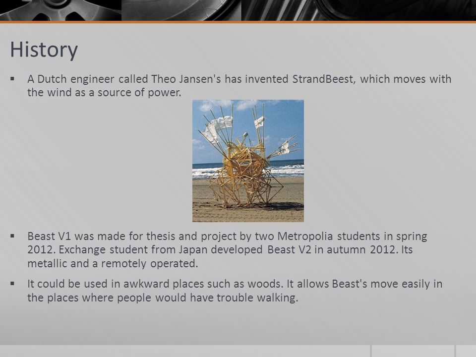 History  A Dutch engineer called Theo Jansen s has invented StrandBeest, which moves with the wind as a source of power.