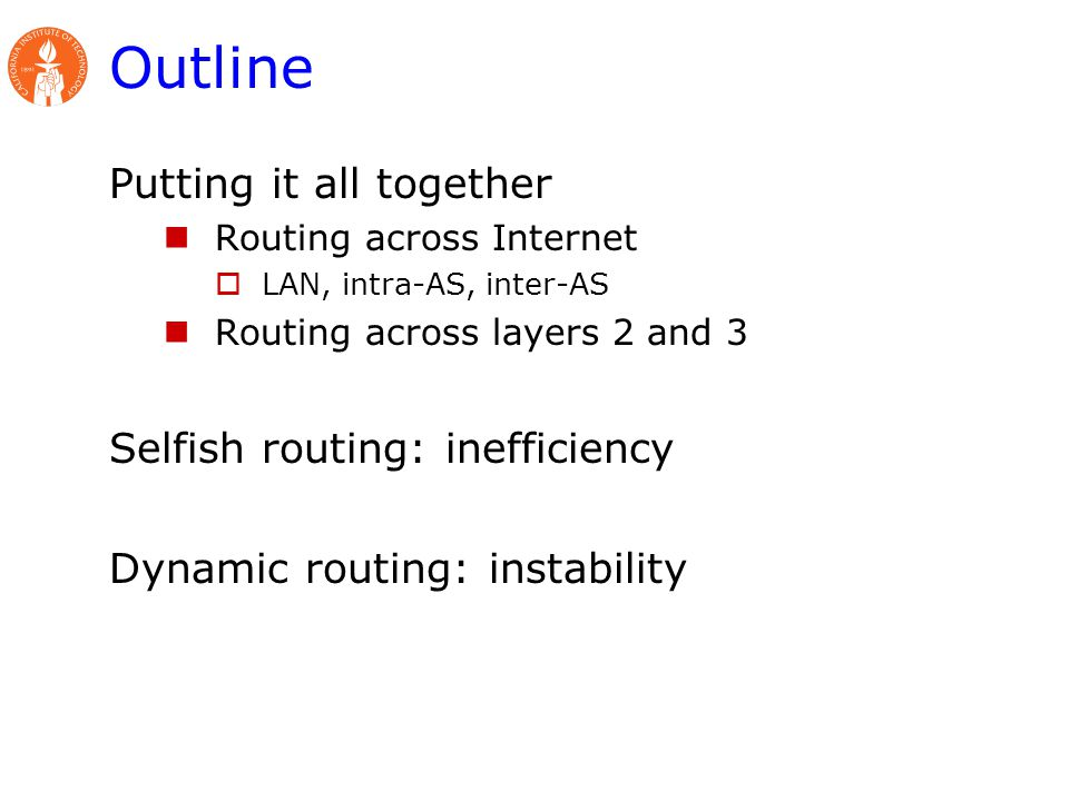 Outline Putting it all together Routing across Internet  LAN, intra-AS, inter-AS Routing across layers 2 and 3 Selfish routing: inefficiency Dynamic routing: instability