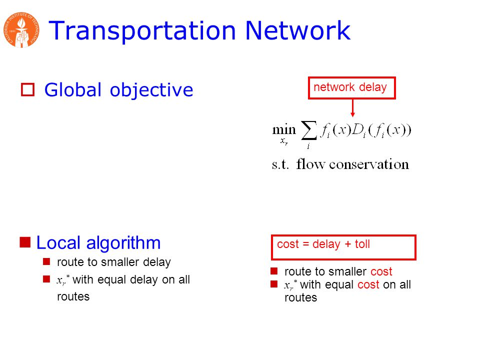  Global objective Transportation Network Local algorithm route to smaller delay x r * with equal delay on all routes route to smaller cost x r * with equal cost on all routes cost = delay + toll network delay
