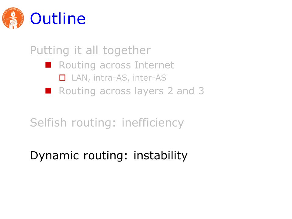 Outline Putting it all together Routing across Internet  LAN, intra-AS, inter-AS Routing across layers 2 and 3 Selfish routing: inefficiency Dynamic routing: instability
