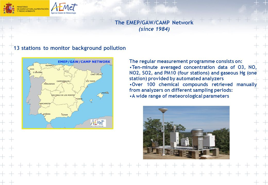 The EMEP/GAW/CAMP Network (since 1984) 13 stations to monitor background pollution The regular measurement programme consists on: Ten-minute averaged concentration data of O3, NO, NO2, SO2, and PM10 (four stations) and gaseous Hg (one station) provided by automated analyzers Over 100 chemical compounds retrieved manually from analyzers on different sampling periods: A wide range of meteorological parameters