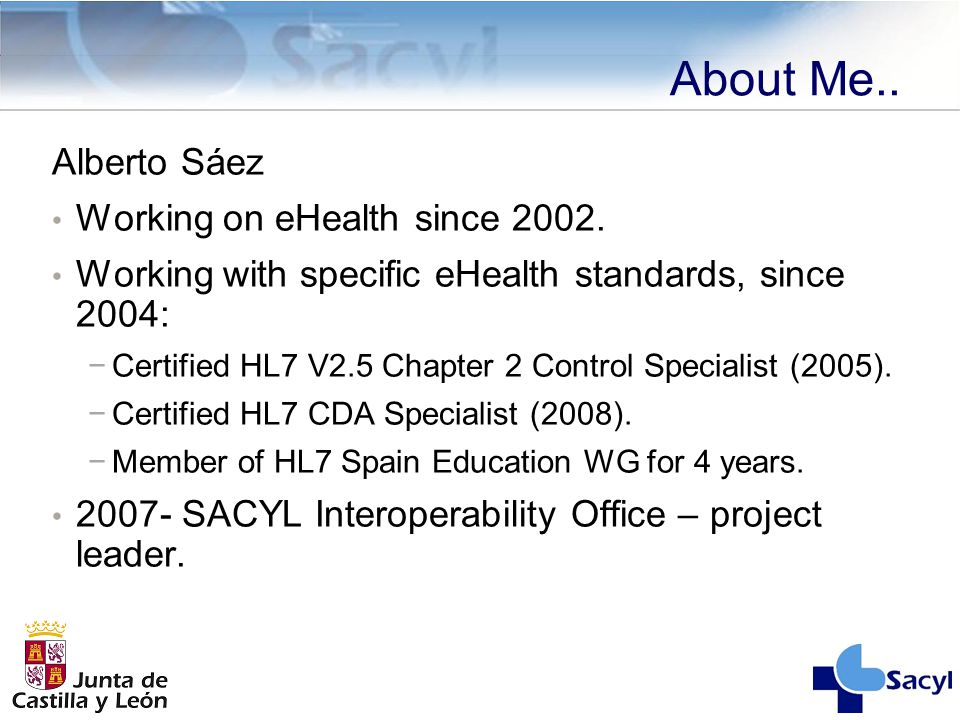 About Me.. Alberto Sáez Working on eHealth since 2002. Working with specific eHealth standards, since 2004: −Certified HL7 V2.5 Chapter 2 Control Spec