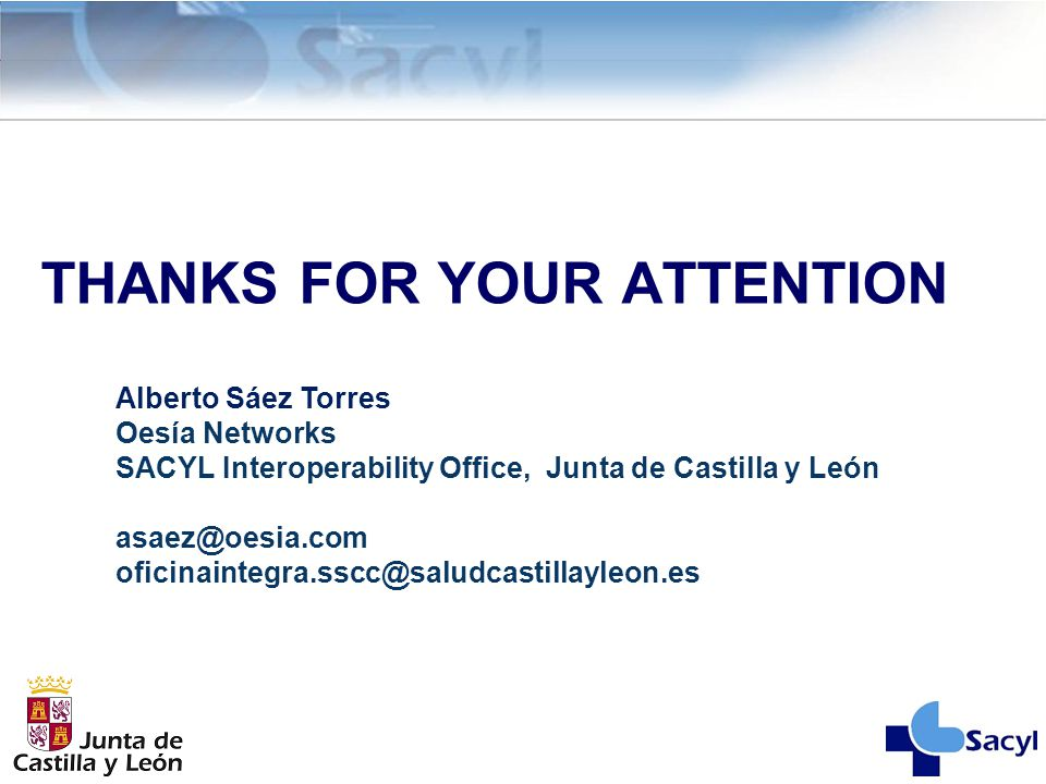 THANKS FOR YOUR ATTENTION Alberto Sáez Torres Oesía Networks SACYL Interoperability Office, Junta de Castilla y León asaez@oesia.com oficinaintegra.ss