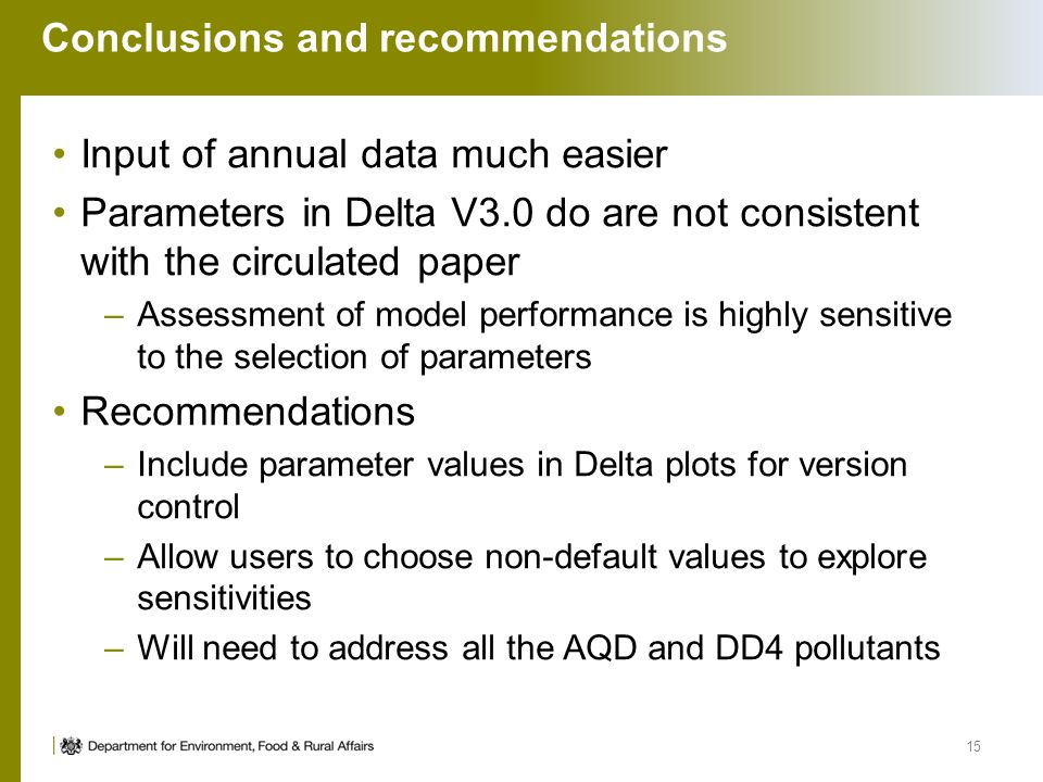 Conclusions and recommendations Input of annual data much easier Parameters in Delta V3.0 do are not consistent with the circulated paper –Assessment of model performance is highly sensitive to the selection of parameters Recommendations –Include parameter values in Delta plots for version control –Allow users to choose non-default values to explore sensitivities –Will need to address all the AQD and DD4 pollutants 15