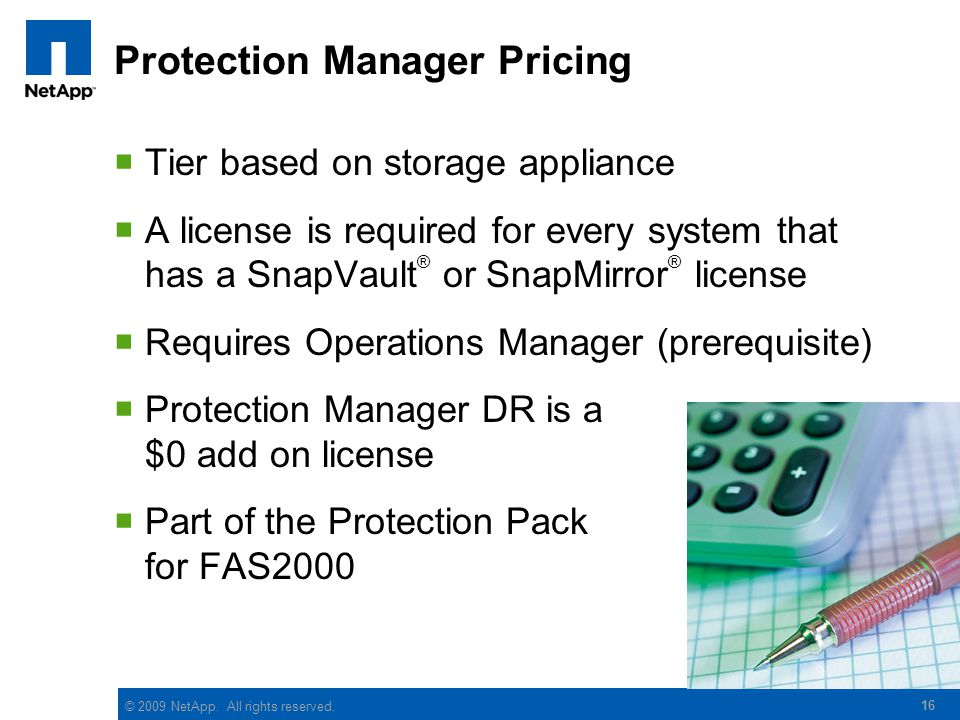 16 Protection Manager Pricing  Tier based on storage appliance  A license is required for every system that has a SnapVault ® or SnapMirror ® licens