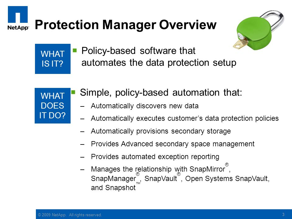 3 Protection Manager Overview  Policy-based software that automates the data protection setup WHAT IS IT? WHAT DOES IT DO?  Simple, policy-based aut