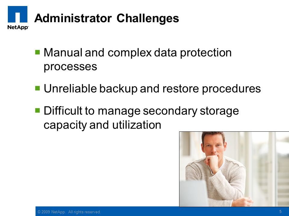 © 2009 NetApp. All rights reserved. 5 Administrator Challenges  Manual and complex data protection processes  Unreliable backup and restore procedur