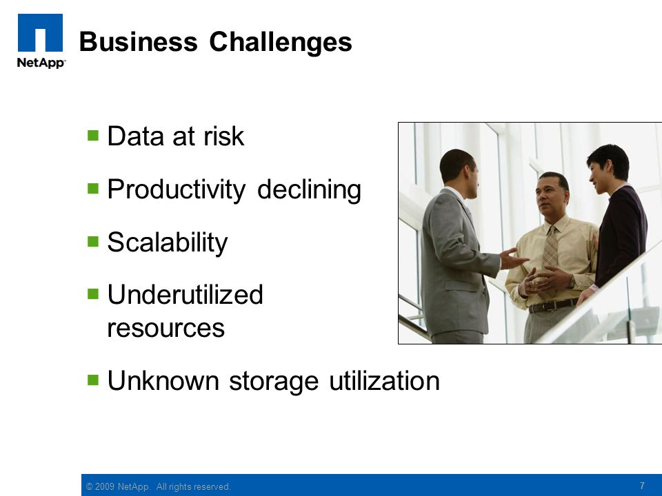 © 2009 NetApp. All rights reserved. 7 Business Challenges  Data at risk  Productivity declining  Scalability  Underutilized resources  Unknown st