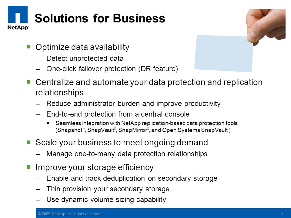 © 2009 NetApp. All rights reserved. 8 Solutions for Business  Optimize data availability –Detect unprotected data –One-click failover protection (DR