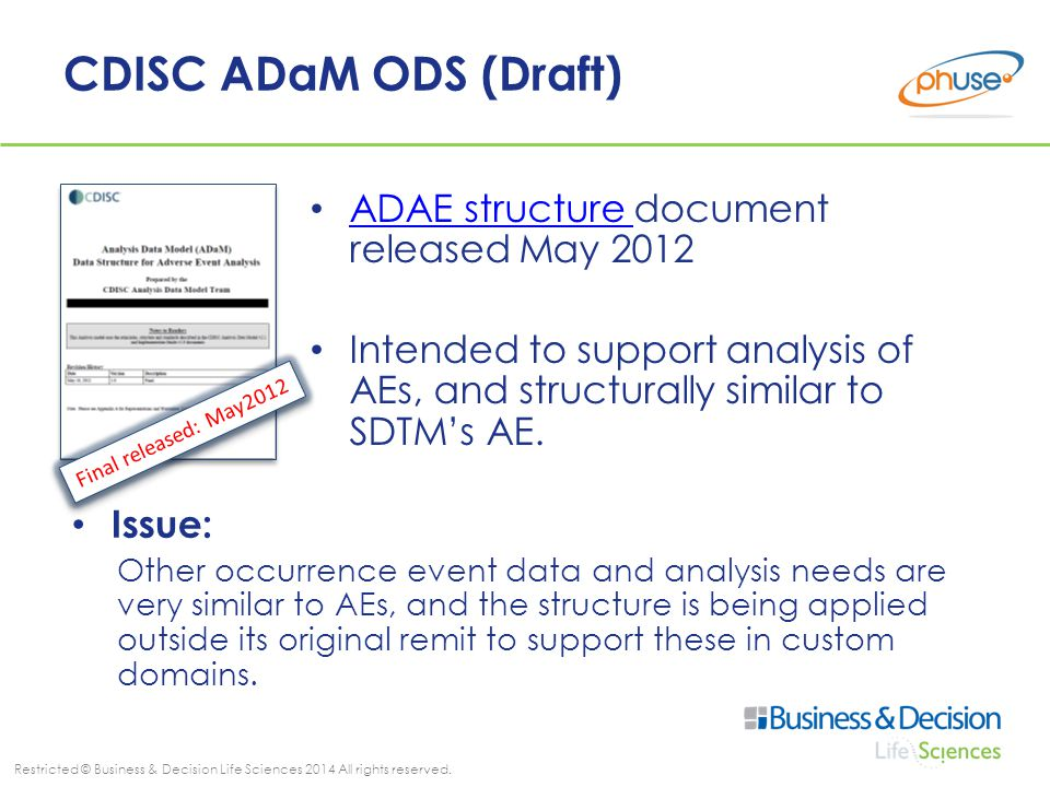 Restricted © Business & Decision Life Sciences 2014 All rights reserved. CDISC ADaM ODS (Draft) ADAE structure document released May 2012 ADAE structu
