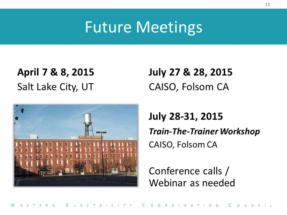 Future Meetings April 7 & 8, 2015 Salt Lake City, UT 13 W ESTERN E LECTRICITY C OORDINATING C OUNCIL July 27 & 28, 2015 CAISO, Folsom CA July 28-31, 2015 Train-The-Trainer Workshop CAISO, Folsom CA Conference calls / Webinar as needed