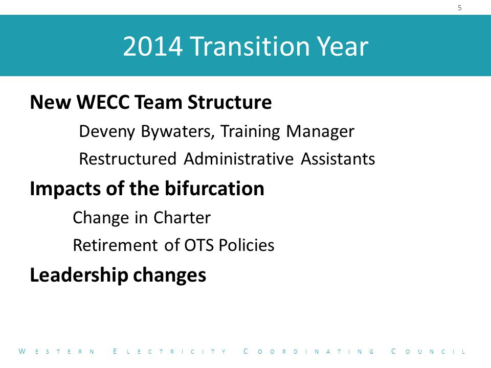 2014 Transition Year New WECC Team Structure Deveny Bywaters, Training Manager Restructured Administrative Assistants Impacts of the bifurcation Change in Charter Retirement of OTS Policies Leadership changes 5 W ESTERN E LECTRICITY C OORDINATING C OUNCIL