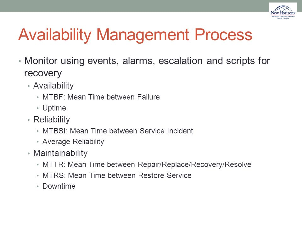 Availability Management Process Monitor using events, alarms, escalation and scripts for recovery Availability MTBF: Mean Time between Failure Uptime
