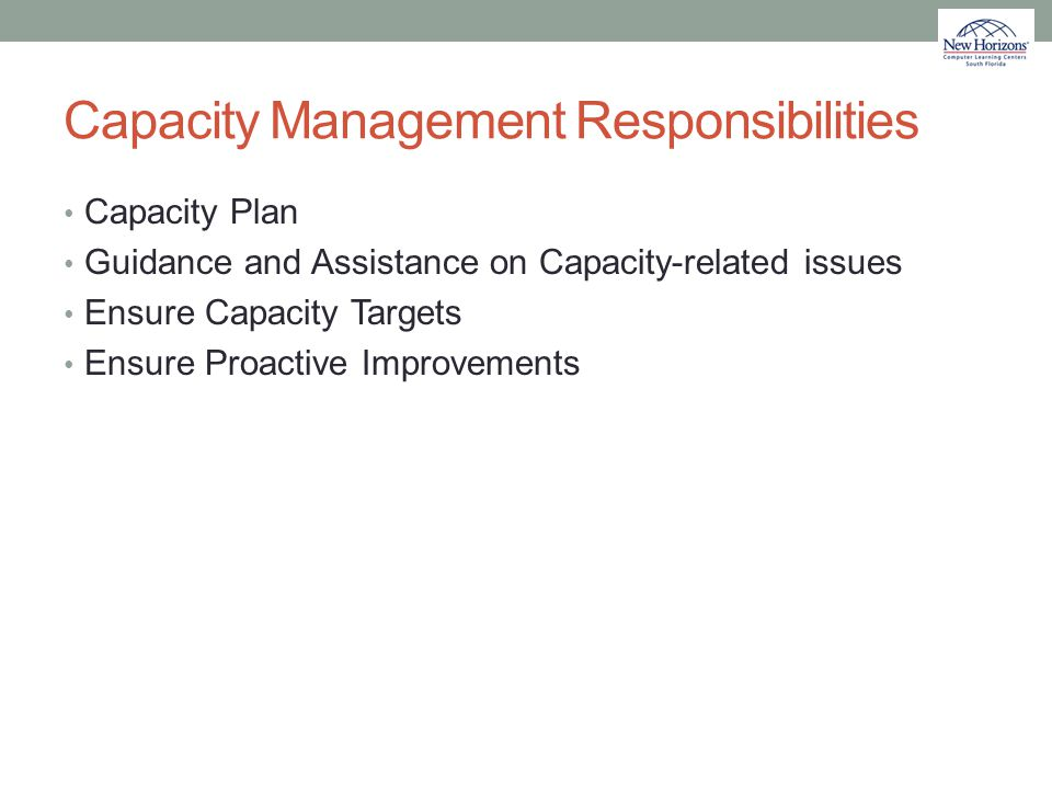 Capacity Management Responsibilities Capacity Plan Guidance and Assistance on Capacity-related issues Ensure Capacity Targets Ensure Proactive Improve