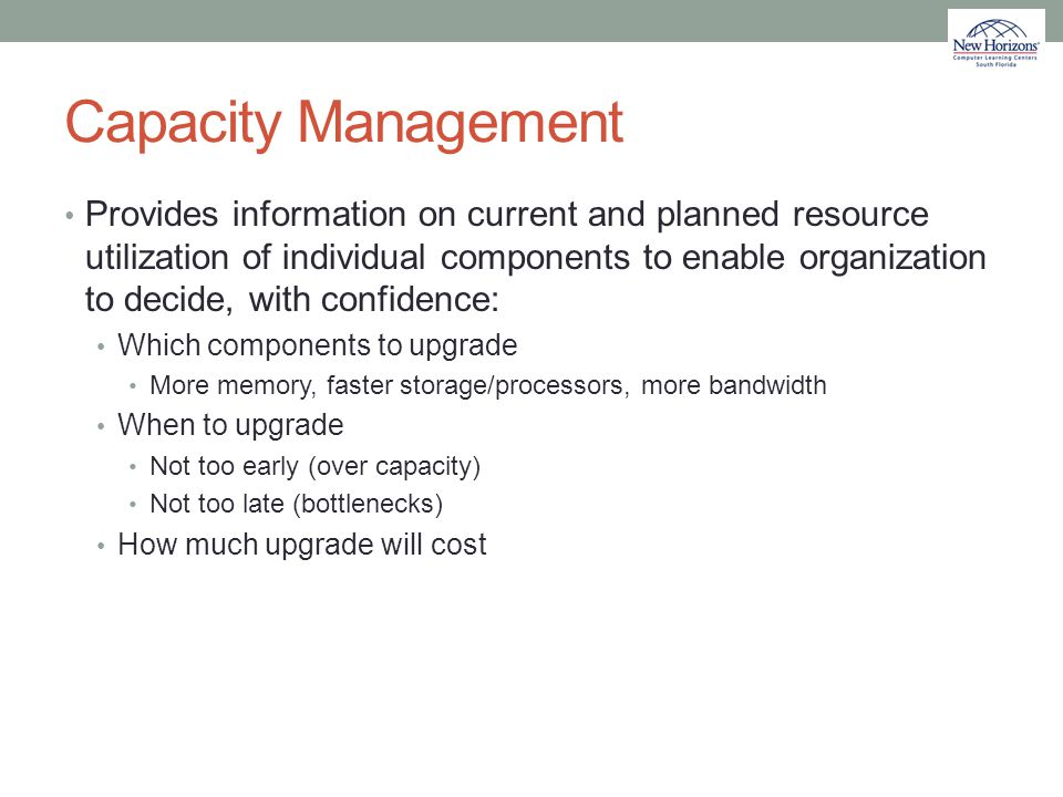 Capacity Management Provides information on current and planned resource utilization of individual components to enable organization to decide, with c