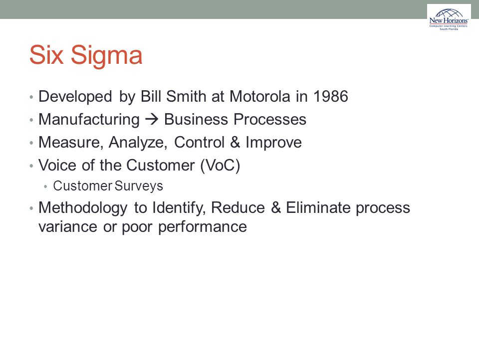 Six Sigma Developed by Bill Smith at Motorola in 1986 Manufacturing  Business Processes Measure, Analyze, Control & Improve Voice of the Customer (Vo
