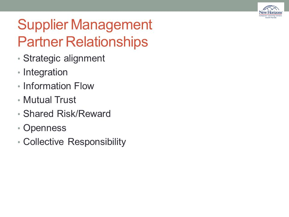 Supplier Management Partner Relationships Strategic alignment Integration Information Flow Mutual Trust Shared Risk/Reward Openness Collective Respons