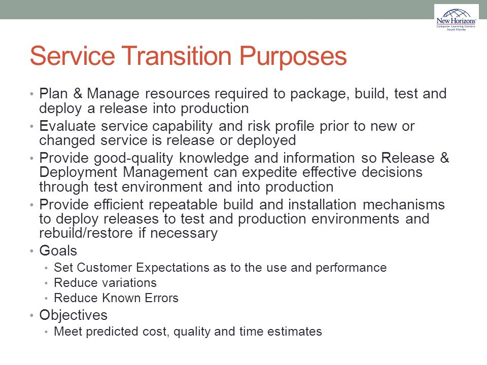 Service Transition Purposes Plan & Manage resources required to package, build, test and deploy a release into production Evaluate service capability