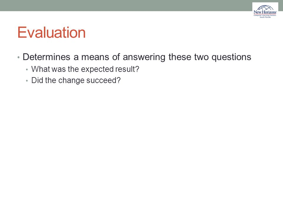 Evaluation Determines a means of answering these two questions What was the expected result? Did the change succeed?