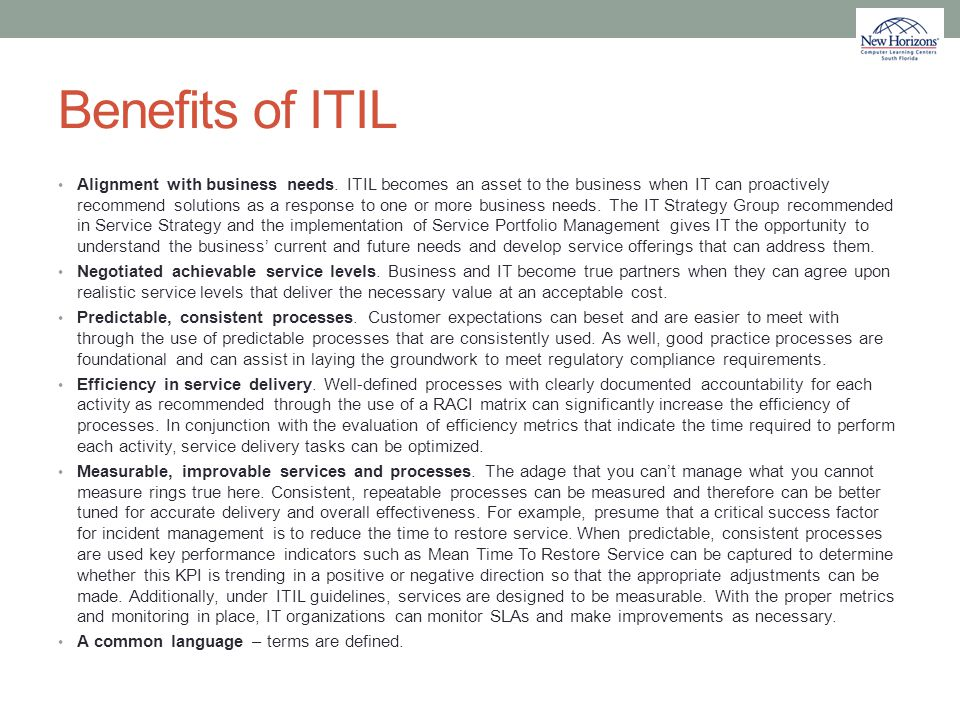 Benefits of ITIL Alignment with business needs. ITIL becomes an asset to the business when IT can proactively recommend solutions as a response to one