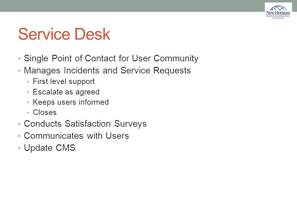 Service Desk Single Point of Contact for User Community Manages Incidents and Service Requests First level support Escalate as agreed Keeps users info