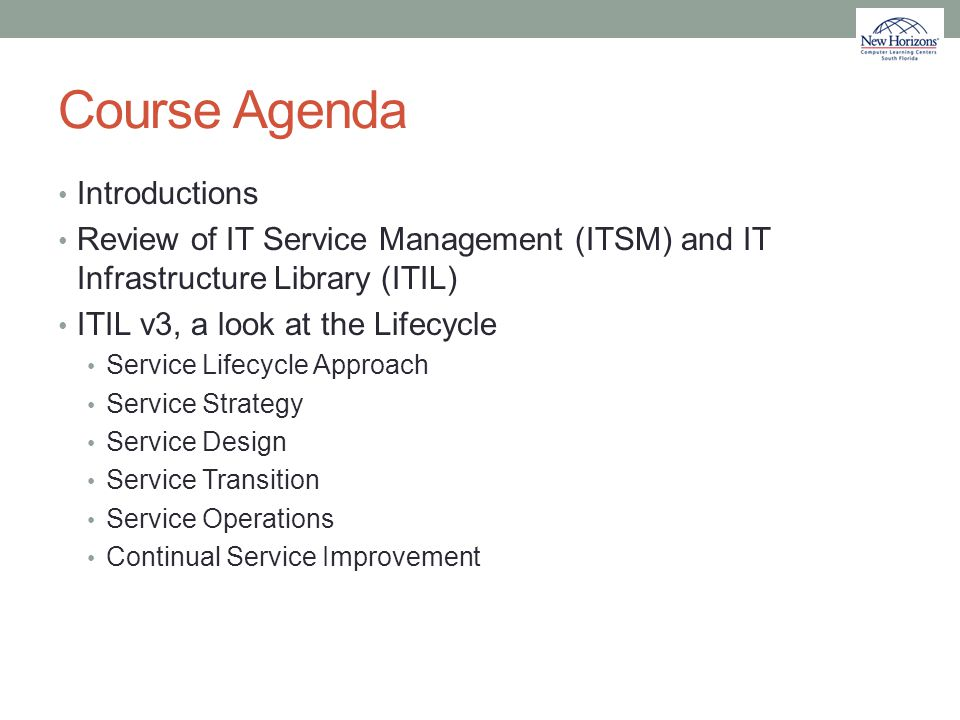 Course Agenda Introductions Review of IT Service Management (ITSM) and IT Infrastructure Library (ITIL) ITIL v3, a look at the Lifecycle Service Lifec