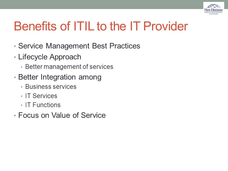 Benefits of ITIL to the IT Provider Service Management Best Practices Lifecycle Approach Better management of services Better Integration among Busine