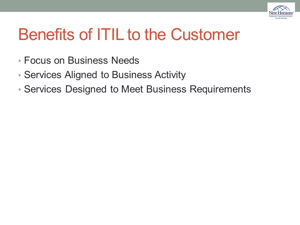 Benefits of ITIL to the Customer Focus on Business Needs Services Aligned to Business Activity Services Designed to Meet Business Requirements
