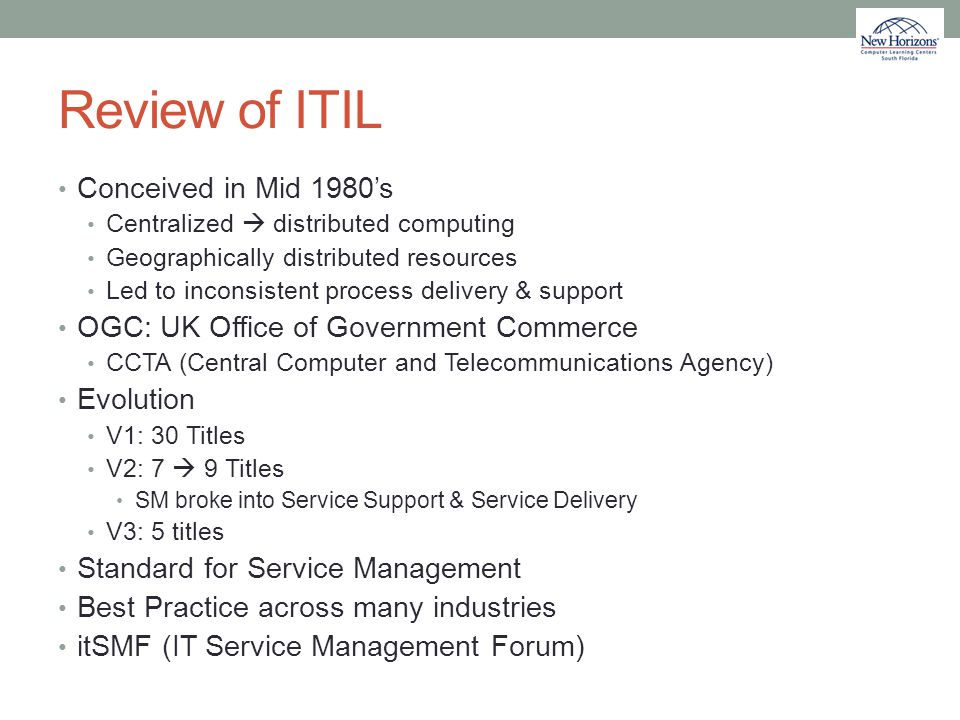 Review of ITIL Conceived in Mid 1980's Centralized  distributed computing Geographically distributed resources Led to inconsistent process delivery &