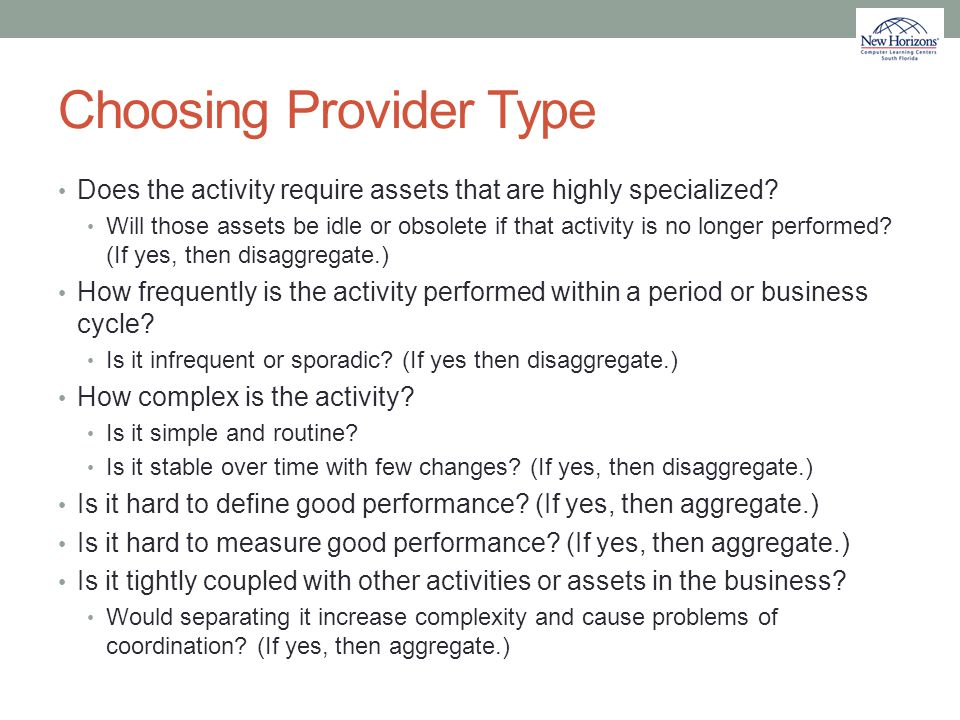 Choosing Provider Type Does the activity require assets that are highly specialized? Will those assets be idle or obsolete if that activity is no long