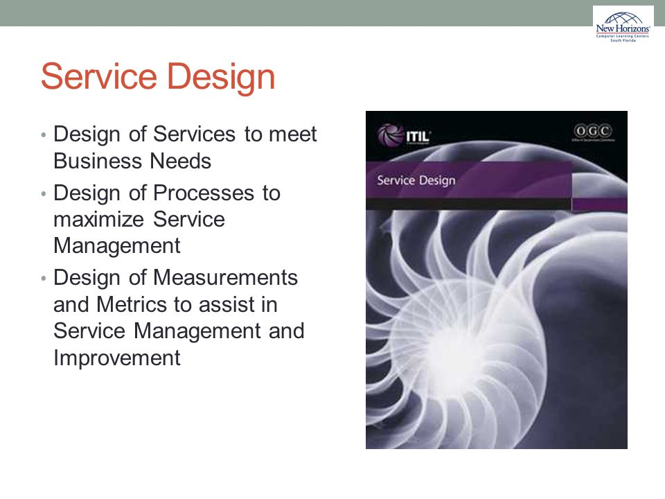 Service Design Design of Services to meet Business Needs Design of Processes to maximize Service Management Design of Measurements and Metrics to assi