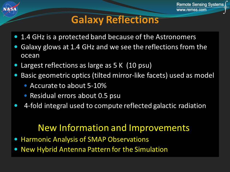 Galaxy Reflections 1.4 GHz is a protected band because of the Astronomers Galaxy glows at 1.4 GHz and we see the reflections from the ocean Largest reflections as large as 5 K (10 psu) Basic geometric optics (tilted mirror-like facets) used as model Accurate to about 5-10% Residual errors about 0.5 psu 4-fold integral used to compute reflected galactic radiation New Information and Improvements Harmonic Analysis of SMAP Observations New Hybrid Antenna Pattern for the Simulation