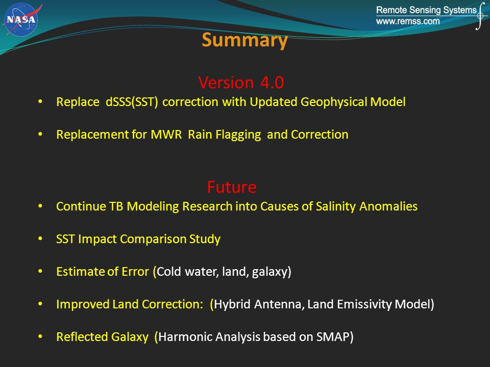 Version 4.0 Replace dSSS(SST) correction with Updated Geophysical Model Replacement for MWR Rain Flagging and Correction Future Continue TB Modeling Research into Causes of Salinity Anomalies SST Impact Comparison Study Estimate of Error (Cold water, land, galaxy) Improved Land Correction: (Hybrid Antenna, Land Emissivity Model) Reflected Galaxy (Harmonic Analysis based on SMAP) Summary