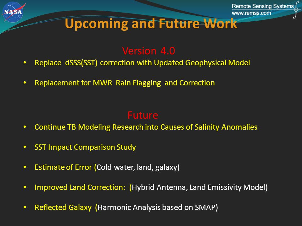 Version 4.0 Replace dSSS(SST) correction with Updated Geophysical Model Replacement for MWR Rain Flagging and Correction Future Continue TB Modeling Research into Causes of Salinity Anomalies SST Impact Comparison Study Estimate of Error (Cold water, land, galaxy) Improved Land Correction: (Hybrid Antenna, Land Emissivity Model) Reflected Galaxy (Harmonic Analysis based on SMAP) Upcoming and Future Work