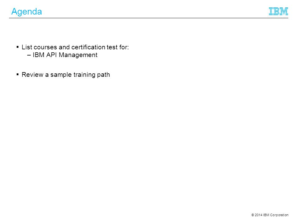 © 2014 IBM Corporation Agenda  List courses and certification test for: –IBM API Management  Review a sample training path