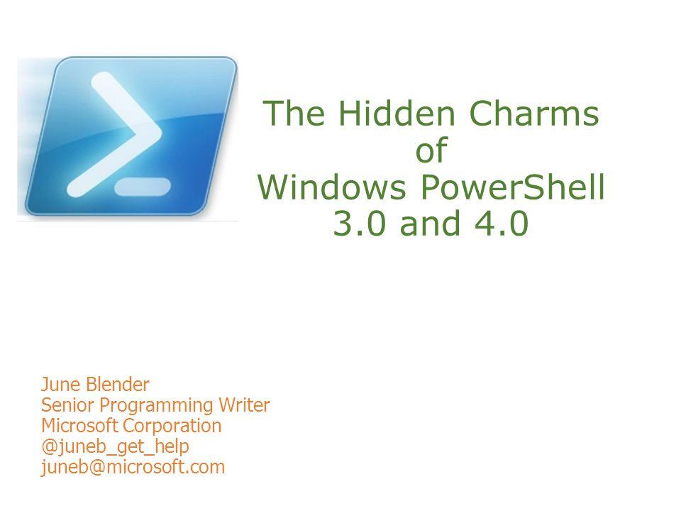 The Hidden Charms of Windows PowerShell 3.0 and 4.0 June Blender Senior Programming Writer Microsoft Corporation @juneb_get_help juneb@microsoft.com
