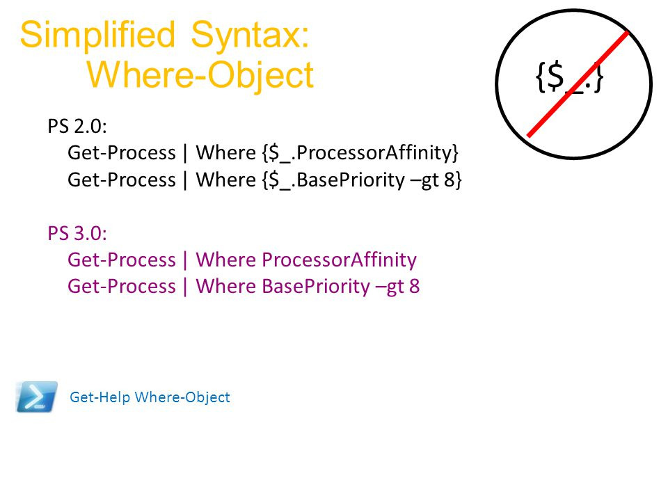 Simplified Syntax: Where-Object PS 2.0: Get-Process | Where {$_.ProcessorAffinity} Get-Process | Where {$_.BasePriority –gt 8} PS 3.0: Get-Process | W