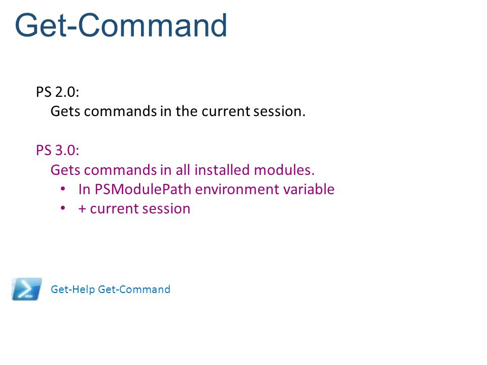 Get-Command PS 2.0: Gets commands in the current session. PS 3.0: Gets commands in all installed modules. In PSModulePath environment variable + curre