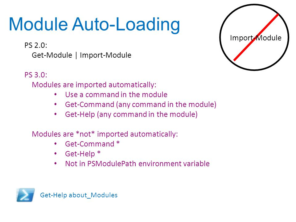 Module Auto-Loading PS 2.0: Get-Module | Import-Module PS 3.0: Modules are imported automatically: Use a command in the module Get-Command (any comman