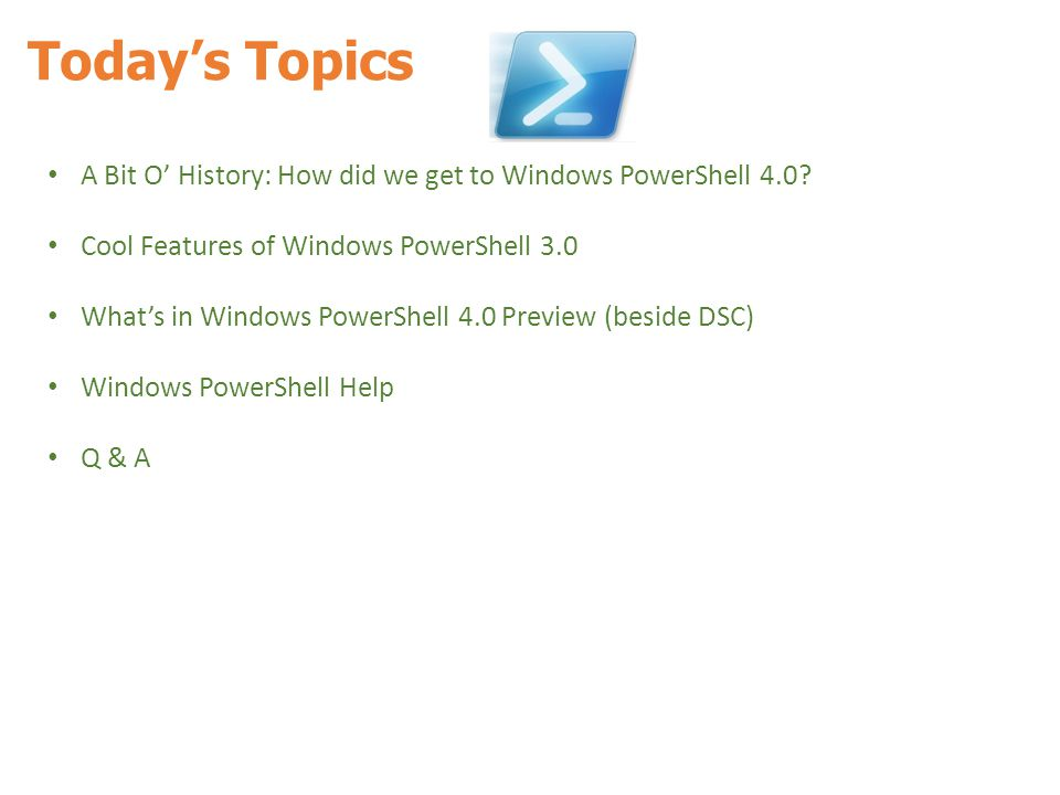 Today's Topics A Bit O' History: How did we get to Windows PowerShell 4.0? Cool Features of Windows PowerShell 3.0 What's in Windows PowerShell 4.0 Pr