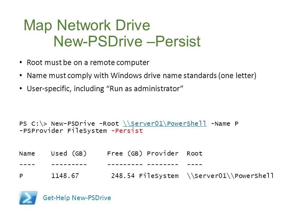 Map Network Drive New-PSDrive –Persist Root must be on a remote computer Name must comply with Windows drive name standards (one letter) User-specific