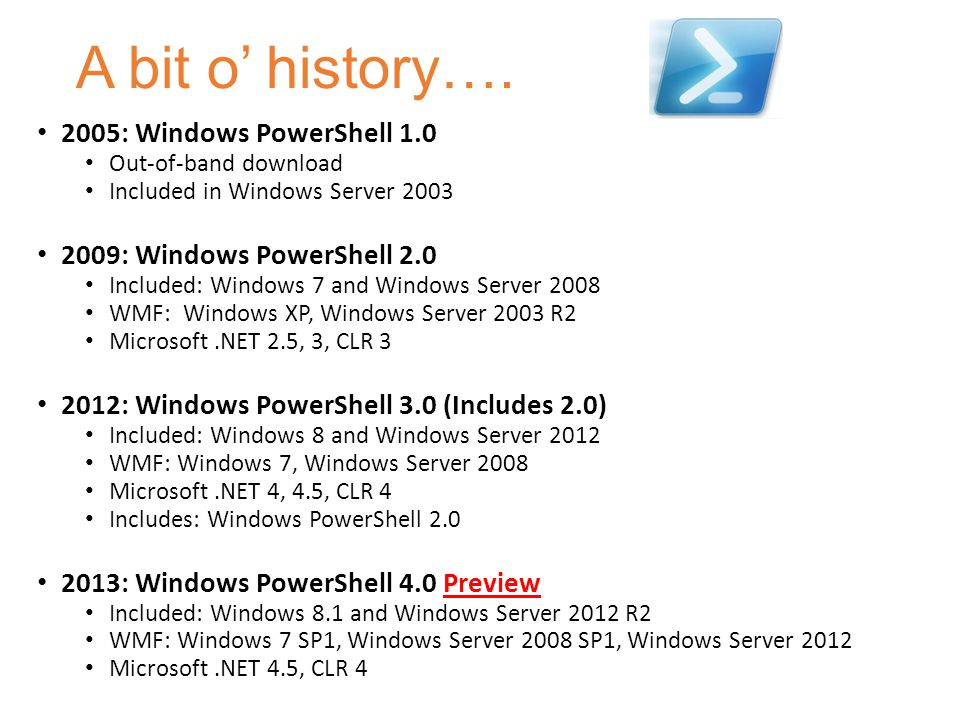 A bit o' history…. 2005: Windows PowerShell 1.0 Out-of-band download Included in Windows Server 2003 2009: Windows PowerShell 2.0 Included: Windows 7